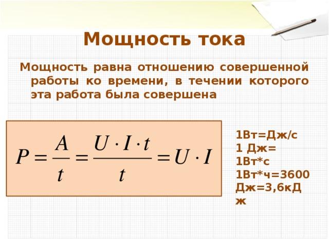 Мощность тока Мощность равна отношению совершенной работы ко времени, в течении которого эта работа была совершена  1Вт=Дж/с 1 Дж= 1Вт*с 1Вт*ч=3600Дж=3,6кДж