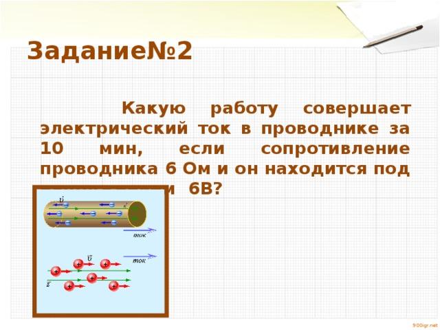 Задание№2  Какую работу совершает электрический ток в проводнике за 10 мин, если сопротивление проводника 6 Ом и он находится под напряжением 6В? 900igr.net