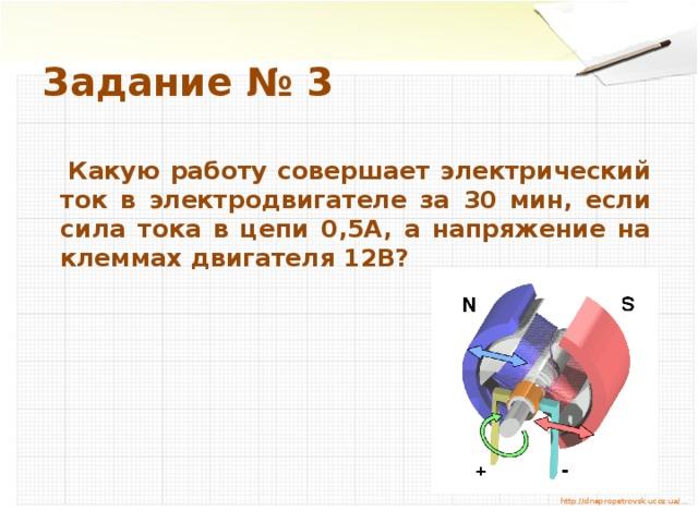 Задание № 3  Какую работу совершает электрический ток в электродвигателе за 30 мин, если сила тока в цепи 0,5А, а напряжение на клеммах двигателя 12В? http://dnepropetrovsk.ucoz.ua/…