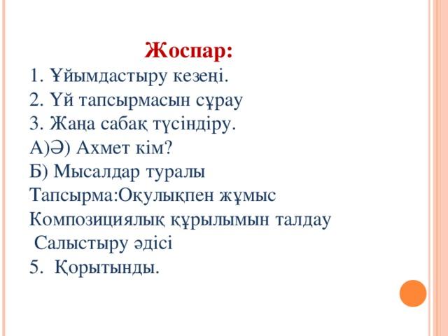 Жоспар: 1. Ұйымдастыру кезеңі. 2. Үй тапсырмасын сұрау 3. Жаңа сабақ түсіндіру. А)Ә) Ахмет кім? Б) Мысалдар туралы Тапсырма:Оқулықпен жұмыс Композициялық құрылымын талдау  Салыстыру әдісі 5. Қорытынды.
