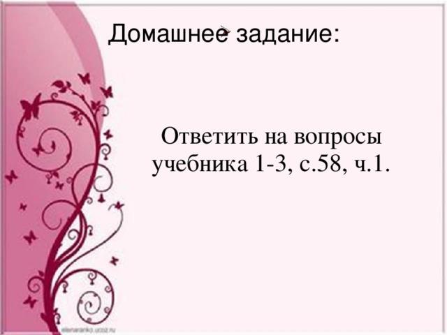 Домашнее задание: Ответить на вопросы учебника 1-3, с.58, ч.1.