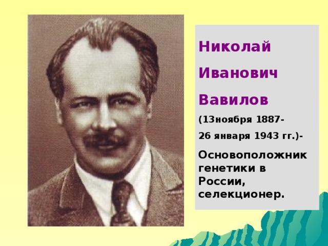 Николай Иванович Вавилов (13ноября 1887- 26 января 1943 гг.)- Основоположник генетики в России, селекционер.