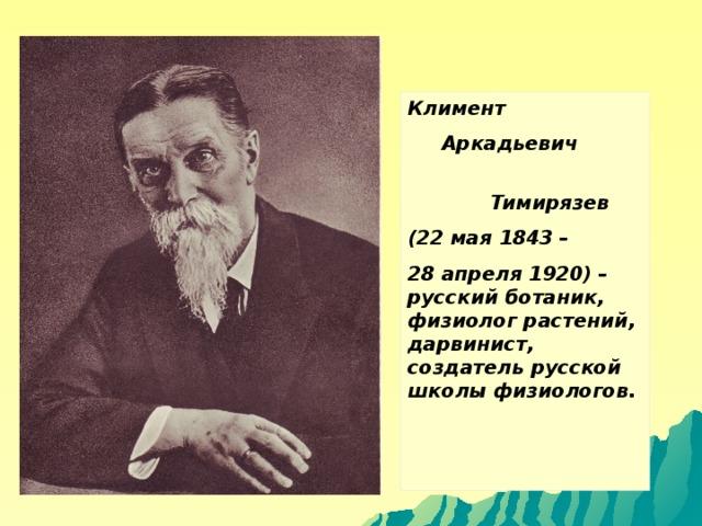Климент  Аркадьевич  Тимирязев (22 мая 1843 – 28 апреля 1920) – русский ботаник, физиолог растений, дарвинист, создатель русской школы физиологов.