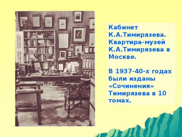 Кабинет К.А.Тимирязева. Квартира-музей К.А.Тимирязева в Москве.  В 1937-40-х годах были изданы «Сочинения» Тимирязева в 10 томах.