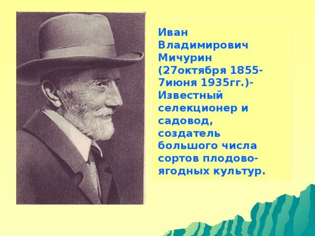 Иван Владимирович Мичурин (27октября 1855- 7июня 1935гг.)- Известный селекционер и садовод, создатель большого числа сортов плодово-ягодных культур.