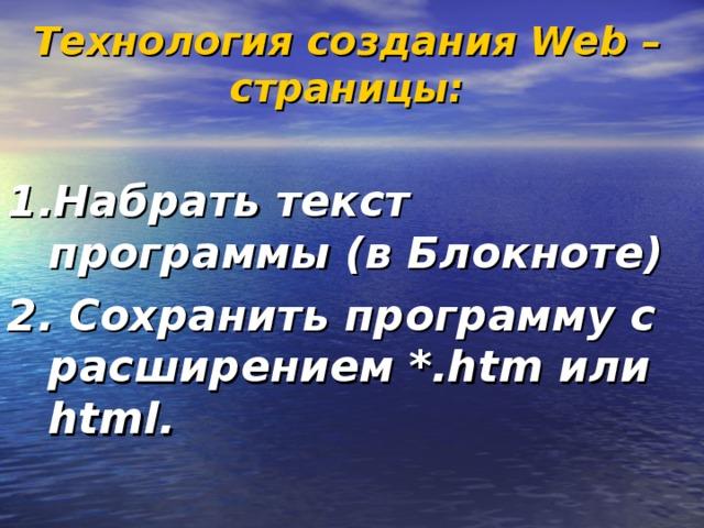 Технология создания Web – страницы:  1.Набрать текст программы (в Блокноте) 2. Сохранить программу с расширением *.htm или html.