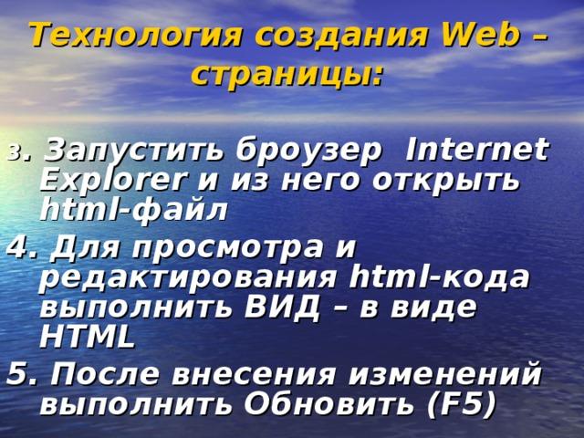 Технология создания Web – страницы:  3 . Запустить броузер Internet Explorer и из него открыть html-файл 4. Для просмотра и редактирования html-кода выполнить ВИД – в виде НТМL 5. После внесения изменений выполнить Обновить (F5)