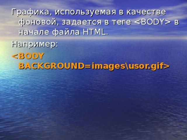Графика, используемая в качестве фоновой, задается в теге  в начале файла HTML. Например: