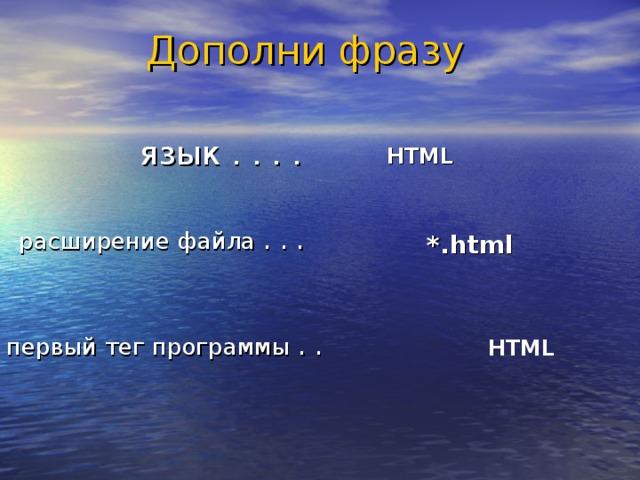 Дополни фразу язык . . . . HTML расширение файла . . . *.html  первый тег программы . . HTML
