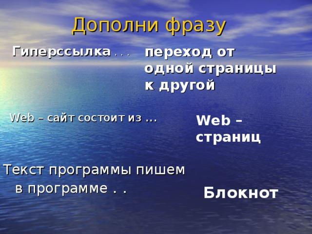Дополни фразу переход от одной страницы к другой  Гиперссылка  . . . Web – сайт состоит из ... Web – страниц  Текст программы пишем в программе . . Блокнот