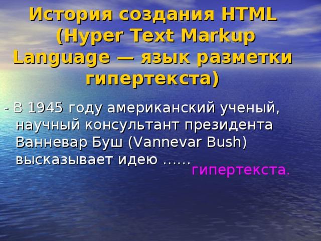 История создания HTML  (Hyper Text Markup Language — язык разметки гипертекста) - В 1945 году американский ученый, научный консультант президента Ванневар Буш (Vannevar Bush) высказывает идею …… гипертекста.