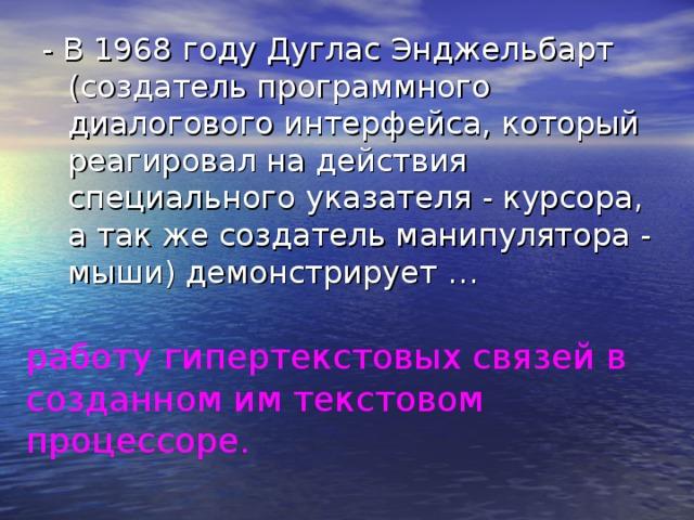 - В 1968 году Дуглас Энджельбарт (создатель программного диалогового интерфейса, который реагировал на действия специального указателя - курсора, а так же создатель манипулятора - мыши) демонстрирует … работу гипертекстовых связей в созданном им текстовом процессоре.