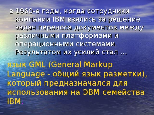 в 1960-е годы, когда сотрудники компании IBM взялись за решение задач переноса документов между различными платформами и операционными системами. Результатом их усилий стал … язык GML (General Markup Language - общий язык разметки), который предназначался для использования на ЭВМ семейства IBM .