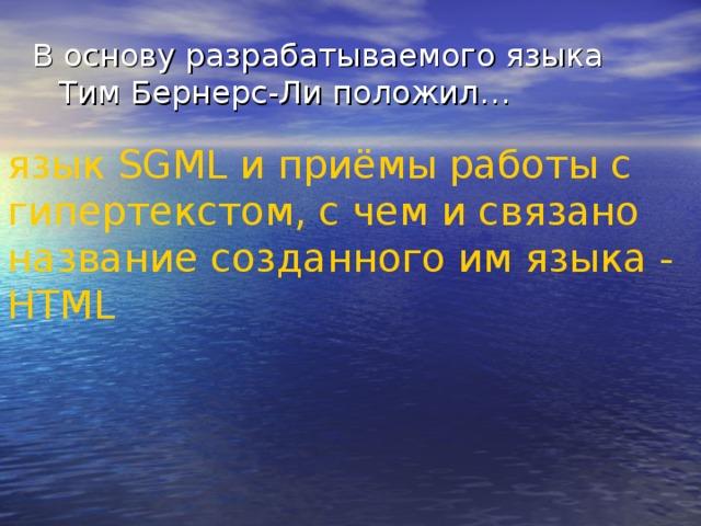 В основу разрабатываемого языка Тим Бернерс-Ли положил… язык SGML и приёмы работы с гипертекстом, с чем и связано название созданного им языка - HTML