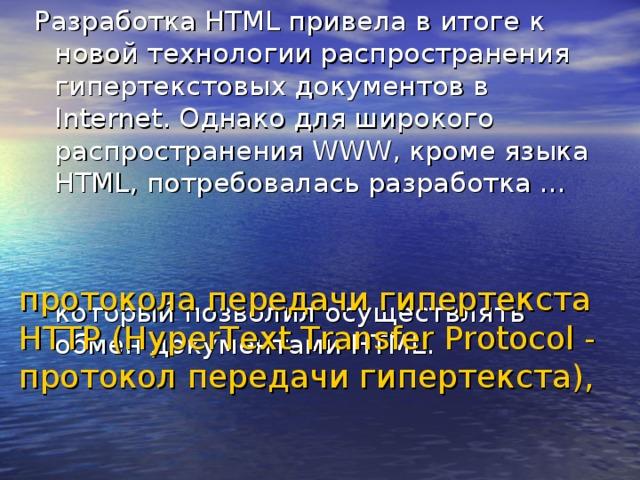 Разработка HTML привела в итоге к новой технологии распространения гипертекстовых документов в Internet. Однако для широкого распространения WWW, кроме языка HTML, потребовалась разработка …     который позволил осуществлять обмен документами HTML. протокола передачи гипертекста HTTP (HyperText Transfer Protocol - протокол передачи гипертекста),