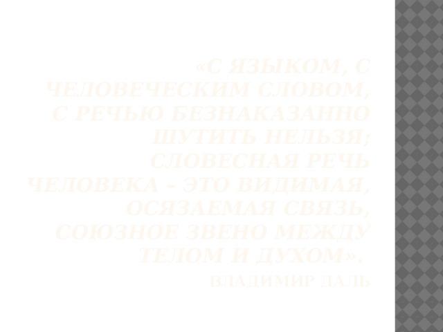 «С языком, с человеческим словом, с речью безнаказанно шутить нельзя; словесная речь человека – это видимая, осязаемая связь, союзное звено между телом и духом».   Владимир Даль