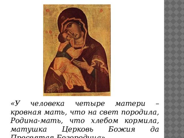 «У человека четыре матери – кровная мать, что на свет породила, Родина-мать, что хлебом кормила, матушка Церковь Божия да Пресвятая Богородица».
