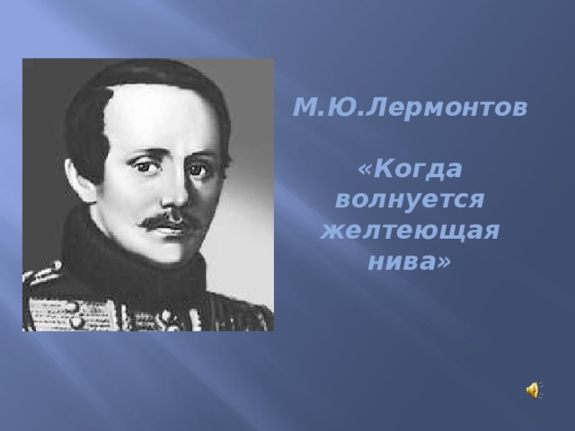 М.Ю.Лермонтов    «Когда волнуется желтеющая нива»