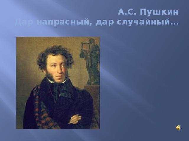 А.С. Пушкин  Дар напрасный, дар случайный…