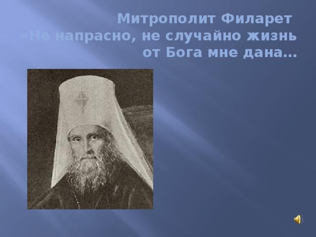 Митрополит Филарет  «Не напрасно, не случайно жизнь от Бога мне дана…