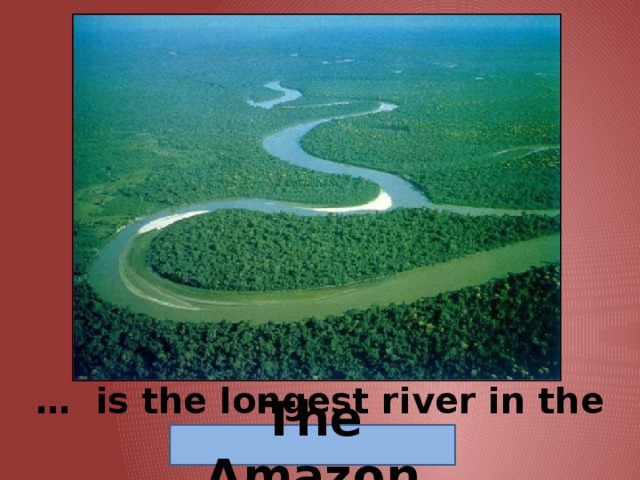 … is the longest river in the world. The Amazon