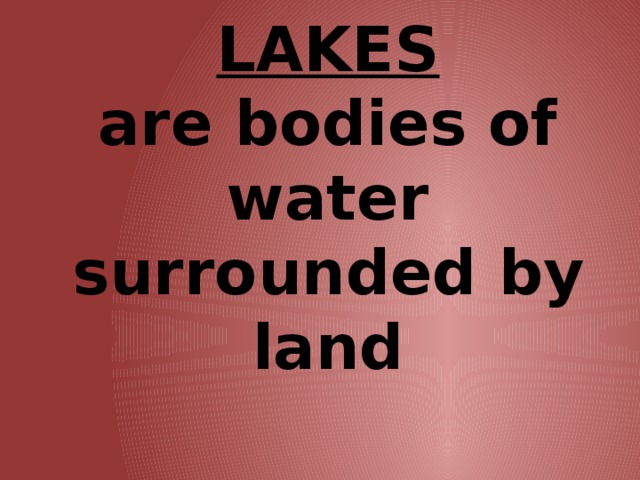 LAKES  are bodies of water surrounded by land