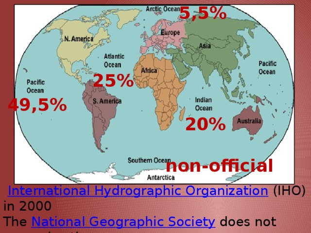 5,5% 25% 49,5% 20% non-official   International Hydrographic Organization   (IHO) in 2000 The  National Geographic Society  does not recognize the ocean