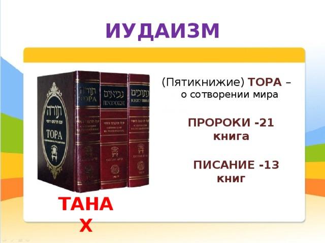 ИУДАИЗМ (Пятикнижие ) ТОРА  –  о сотворении мира  ПРОРОКИ -21 книга    ПИСАНИЕ -13 книг      ТАНАХ