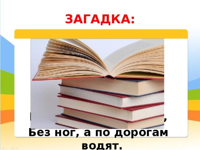ЗАГАДКА:  Не сеялки, а добро сеют, Не хлеб, а досыта кормят, Без рук, а всё умеют, Без ног, а по дорогам водят.