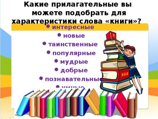 Какие прилагательные вы можете подобрать для характеристики слова «книги»?   интересные новые таинственные популярные мудрые добрые познавательные умные