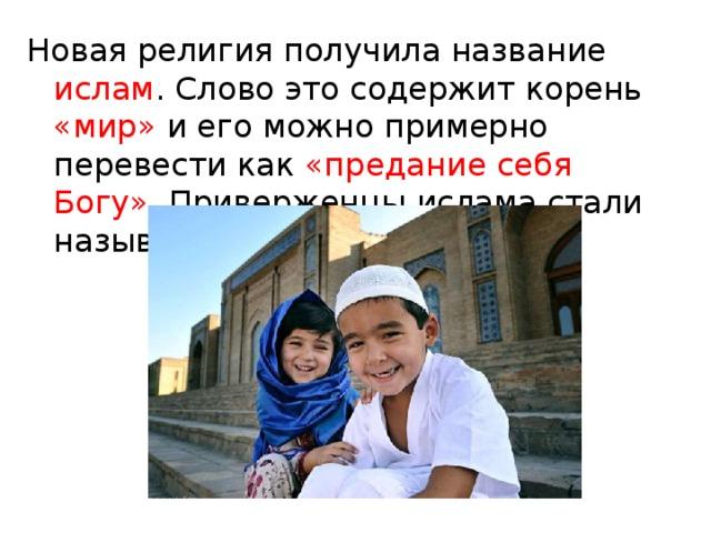 Новая религия получила название ислам . Слово это содержит корень «мир» и его можно примерно перевести как «предание себя Богу» . Приверженцы ислама стали называться мусульманами.
