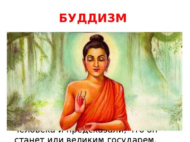 БУДДИЗМ Третья мировая религия – буддизм  – возникла раньше остальных в далекой Индии. В VI в. до нашей эры в семье правителя небольшого княжества на севере Индии родился мальчик, которого назвали Сиддхартха Гаутама . Мудрецы увидели у ребенка все признаки великого человека и предсказали, что он станет или великим государем, властителем всего мира, или святым, познавшим истину.