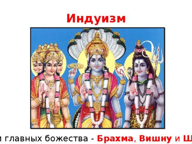 Индуизм Религия всегда рассматривали божество не как карающую или милующую силу, а как образец для подражания, своеобразный «светоч» саморазвития. Три главных божества - Брахма , Вишну и Шива .