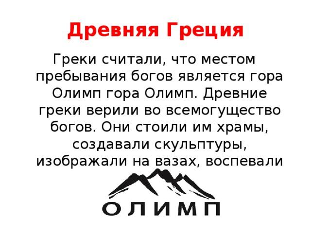 Древняя Греция Греки считали, что местом пребывания богов является гора Олимп гора Олимп. Древние греки верили во всемогущество богов. Они стоили им храмы, создавали скульптуры, изображали на вазах, воспевали в поэзии.
