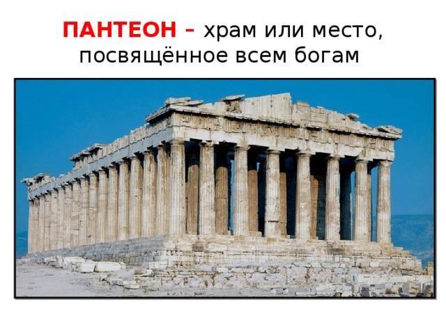 ПАНТЕОН – храм или место, посвящённое всем богам