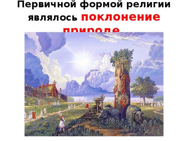Первичной формой религии являлось поклонение природе .