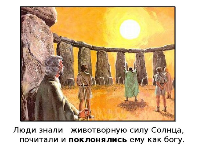 Люди знали животворную силу Солнца, почитали и поклонялись ему как богу.