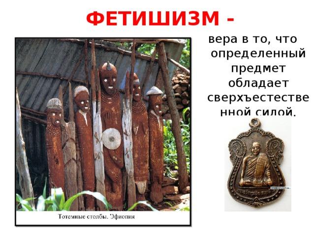 Фетишизм -   вера в то, что определенный предмет обладает сверхъестественной силой.