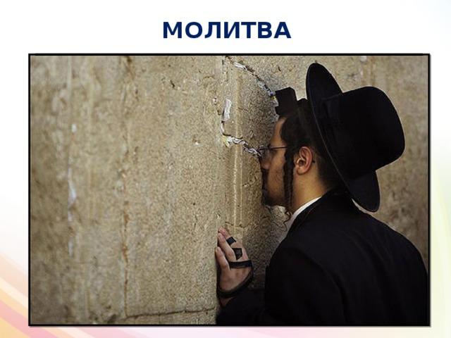 МОЛИТВА Правоверный иудей должен ежедневно иметь 3 молитвы. В иудаизме нет свободной личной молитвы Богу, все молитвы читаются строго по священным книгам. Традиционные молитвы в кругу семьи .