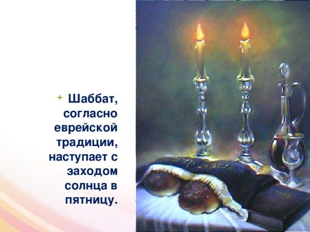 Шаббат, согласно еврейской традиции, наступает с заходом солнца в пятницу.