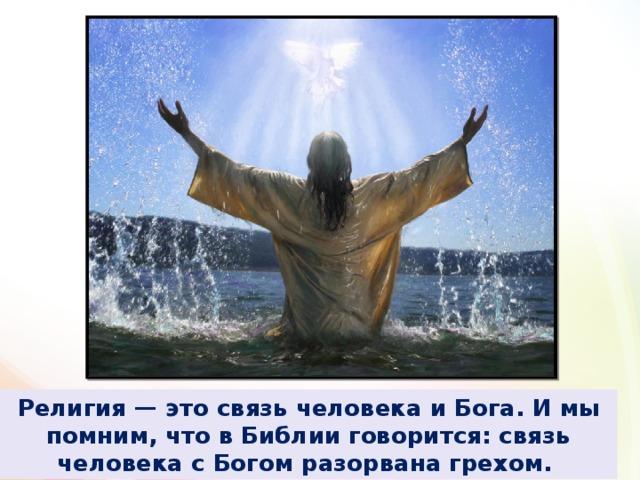 Религия — это связь человека и Бога. И мы помним, что в Библии говорится: связь человека с Богом разорвана грехом.