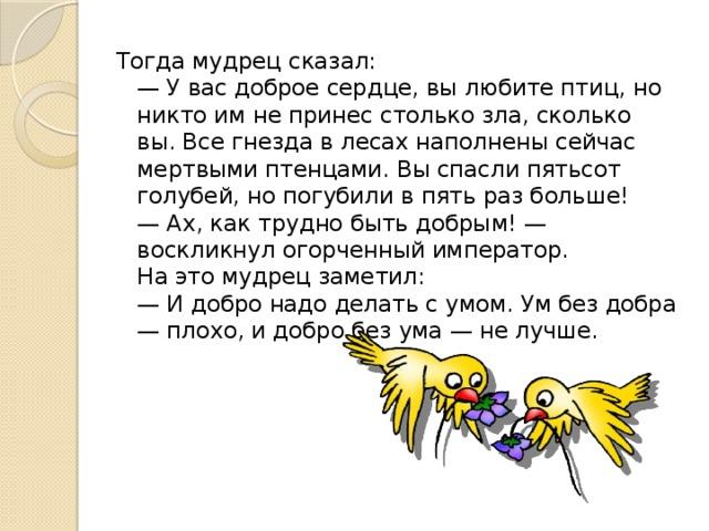 Тогда мудрец сказал:  — У вас доброе сердце, вы любите птиц, но никто им не принес столько зла, сколько вы. Все гнезда в лесах наполнены сейчас мертвыми птенцами. Вы спасли пятьсот голубей, но погубили в пять раз больше!  — Ах, как трудно быть добрым! — воскликнул огорченный император.  На это мудрец заметил:  — И добро надо делать с умом. Ум без добра — плохо, и добро без ума — не лучше.