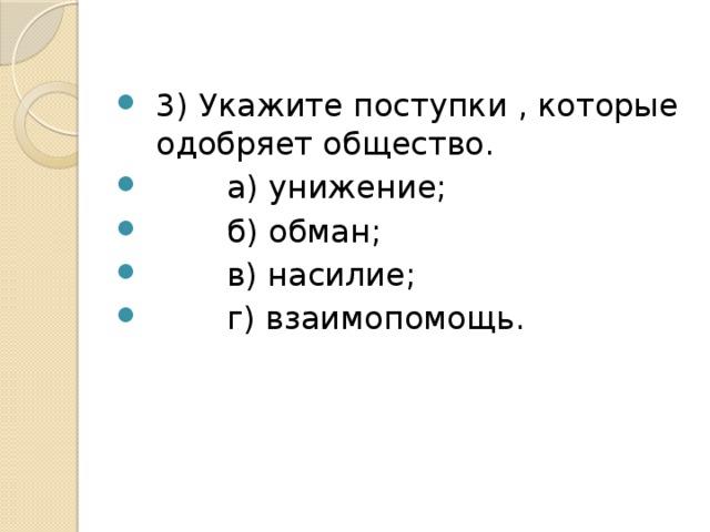 3) Укажите поступки , которые одобряет общество.  а) унижение;  б) обман;  в) насилие;  г) взаимопомощь.