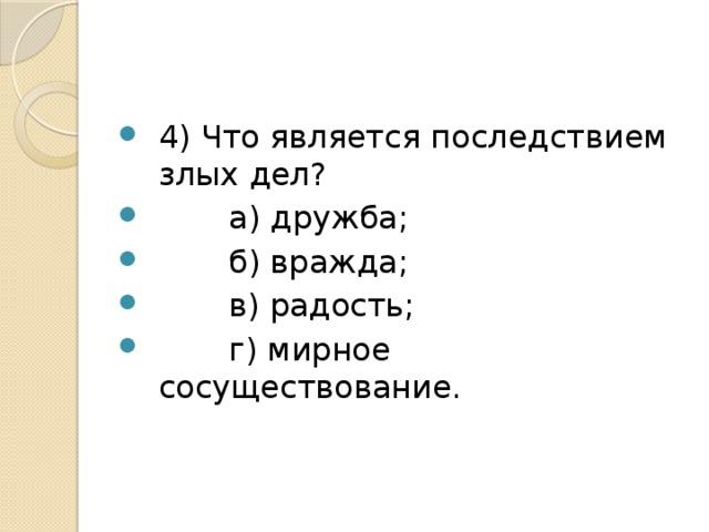 4) Что является последствием злых дел?  а) дружба;  б) вражда;  в) радость;  г) мирное сосуществование.
