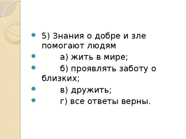 5) Знания о добре и зле помогают людям  а) жить в мире;  б) проявлять заботу о близких;  в) дружить;  г) все ответы верны.
