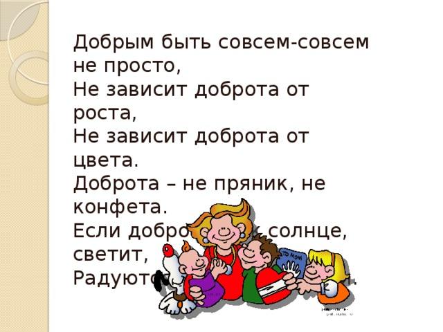 Добрым быть совсем-совсем не просто, Не зависит доброта от роста, Не зависит доброта от цвета. Доброта – не пряник, не конфета. Если доброта, как солнце, светит, Радуются взрослые и дети.