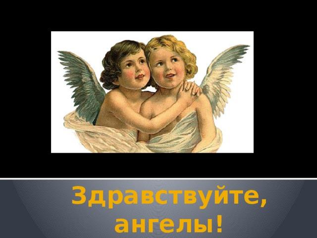 Здравствуйте, ангелы!