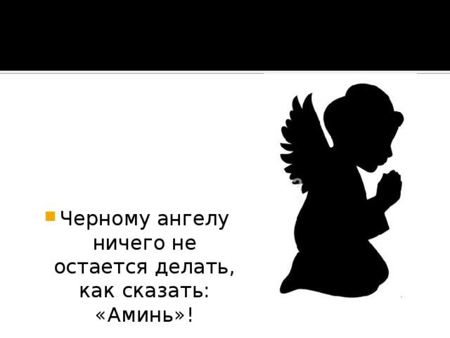 Черному ангелу ничего не остается делать, как сказать: «Аминь»!