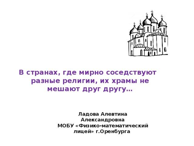 В странах, где мирно соседствуют разные религии, их храмы не мешают друг другу… Ладова Алевтина Александровна  МОБУ «Физико-математический лицей» г.Оренбурга
