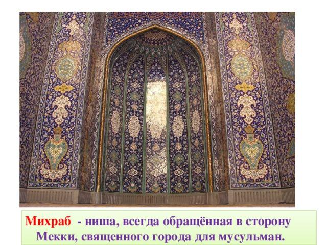 Михраб  - ниша, всегда обращённая в сторону Мекки, священного города для мусульман.